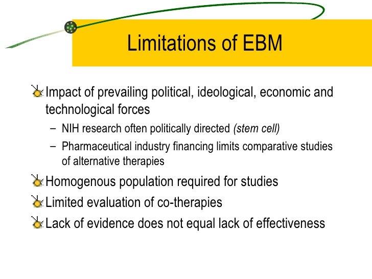 Limitations of EBM <ul><li>Impact of prevailing political, ideological, economic and technological forces </li></ul><ul><u...