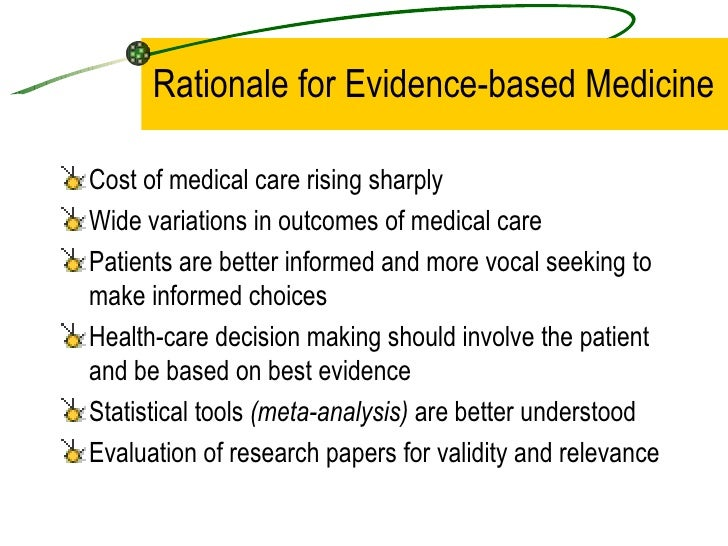 Rationale for Evidence-based Medicine <ul><li>Cost of medical care rising sharply </li></ul><ul><li>Wide variations in out...
