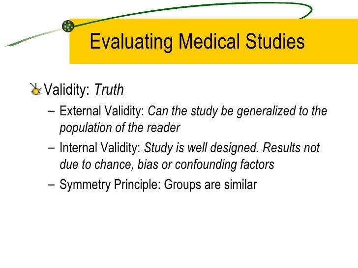 Evaluating Medical Studies <ul><li>Validity:  Truth </li></ul><ul><ul><li>External Validity:  Can the study be generalized...