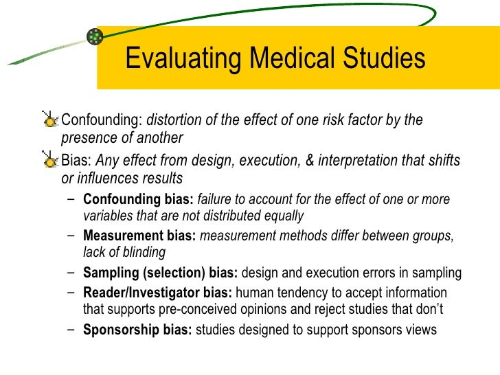 Evaluating Medical Studies <ul><li>Confounding:  distortion of the effect of one risk factor by the presence of another </...