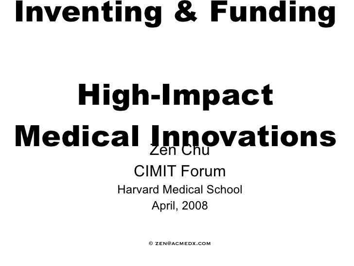 Inventing & Funding  High-Impact Medical Innovations   Zen Chu CIMIT Forum Harvard Medical School April, 2008 © zen@acmedx...