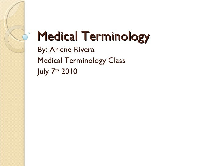 Medical Terminology By: Arlene Rivera Medical Terminology Class July 7 th  2010