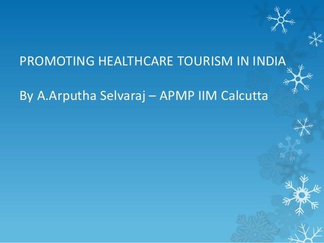 PROMOTING HEALTHCARE TOURISM IN INDIA By A.Arputha Selvaraj – APMP IIM Calcutta