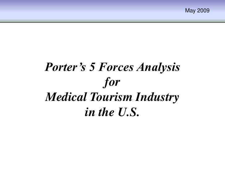 May 2009Porter's 5 Forces Analysis            forMedical Tourism Industry        in the U.S.