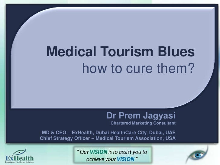 Medical Tourism Blueshow to cure them?<br />Dr Prem Jagyasi<br />Chartered Marketing Consultant<br />MD & CEO – ExHealth, ...