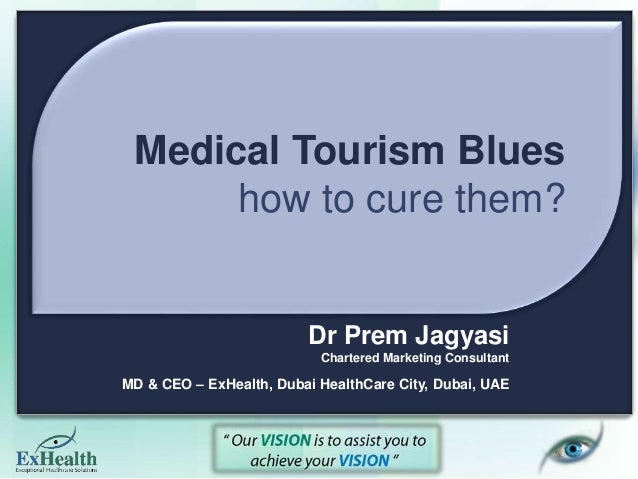 Medical Tourism Blues how to cure them? Dr Prem Jagyasi Chartered Marketing Consultant MD & CEO – ExHealth, Dubai HealthCa...