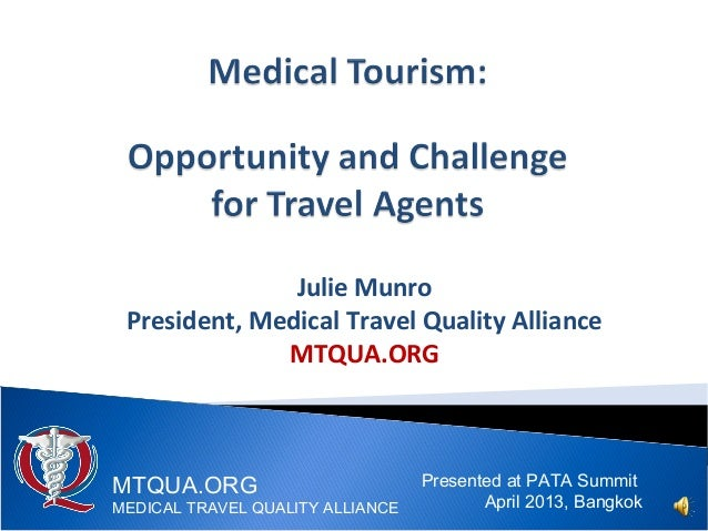 Julie MunroPresident, Medical Travel Quality AllianceMTQUA.ORGPresented at PATA SummitApril 2013, BangkokMTQUA.ORGMEDICAL ...
