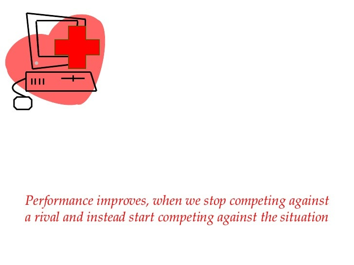 Performance improves, when we stop competing against a rival and instead start competing against the situation