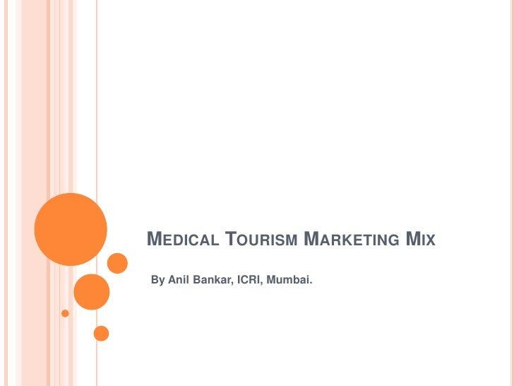 Medical Tourism Marketing Mix<br />By Anil Bankar, ICRI, Mumbai. <br />