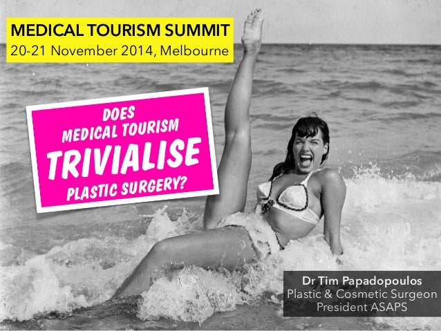 Dr Tim Papadopoulos Plastic & Cosmetic Surgeon President ASAPS MEDICAL TOURISM SUMMIT 20-21 November 2014, Melbourne DOES ...