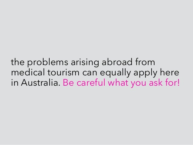the problems arising abroad from medical tourism can equally apply here in Australia. Be careful what you ask for! After a...