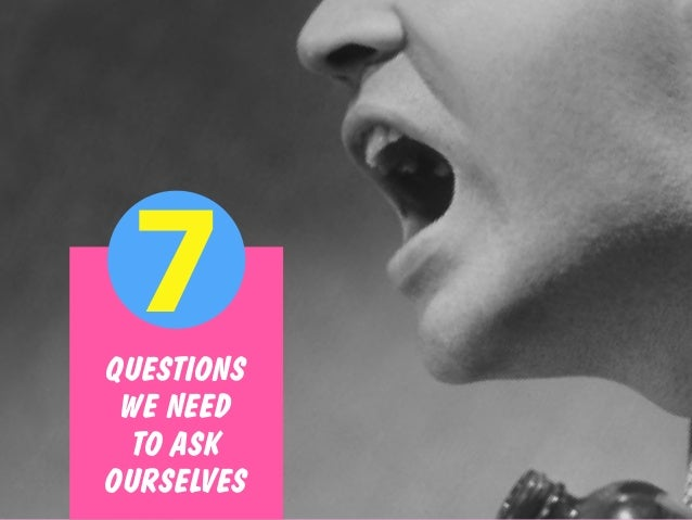 QUESTIONS WE NEED TO ASK OURSELVES 7