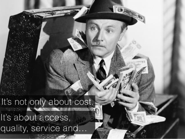 It's not only about cost. It's about access, quality, service and…