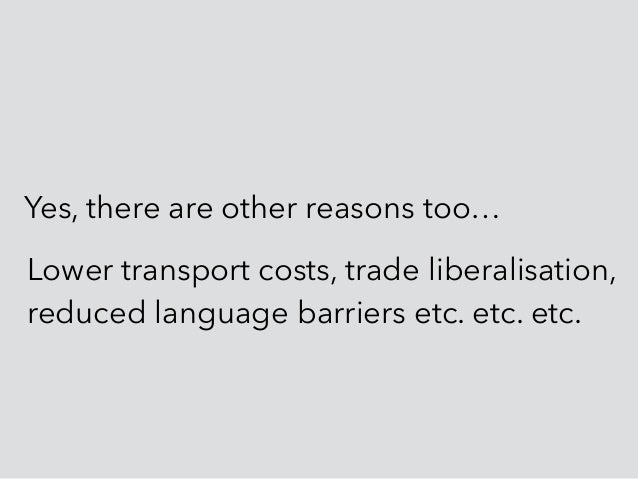 Yes, there are other reasons too… Lower transport costs, trade liberalisation, reduced language barriers etc. etc. etc.