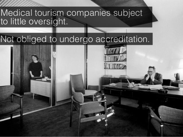 Medical tourism companies subject to little oversight. Not obliged to undergo accreditation.