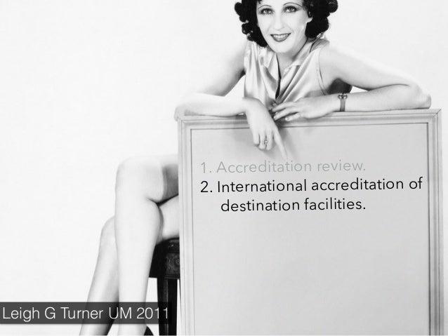 1. Accreditation review. 2. International accreditation of destination facilities. Leigh G Turner UM 2011