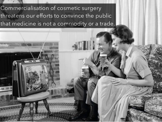 Commercialisation of cosmetic surgery threatens our efforts to convince the public that medicine is not a commodity or a t...