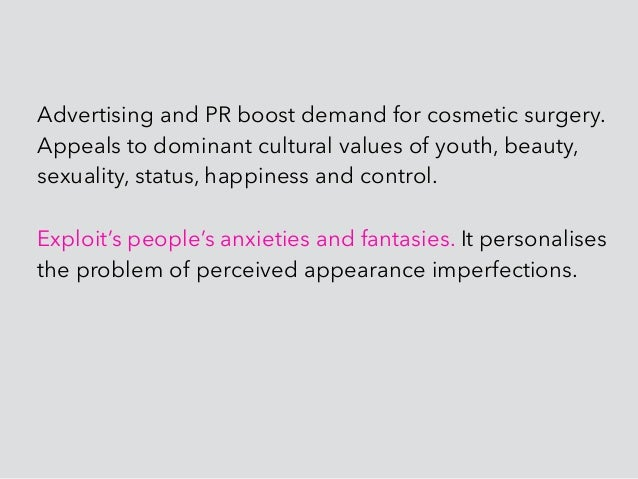 Advertising and PR boost demand for cosmetic surgery. Appeals to dominant cultural values of youth, beauty, sexuality, sta...