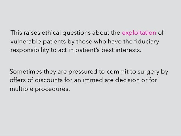 This raises ethical questions about the exploitation of vulnerable patients by those who have the fiduciary responsibility ...