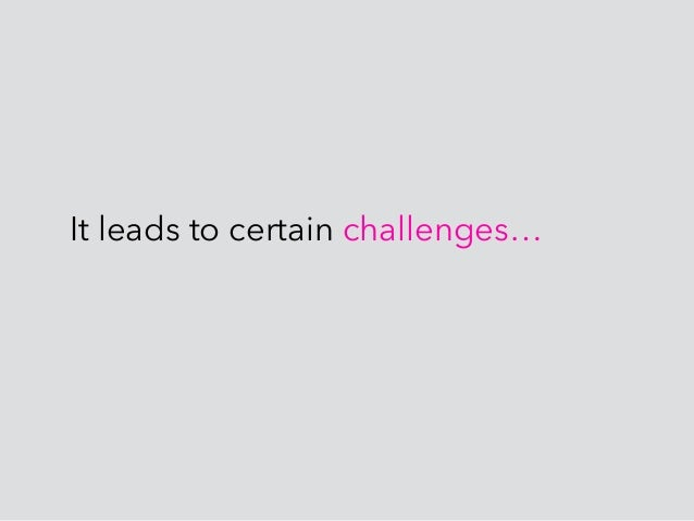 It leads to certain challenges…