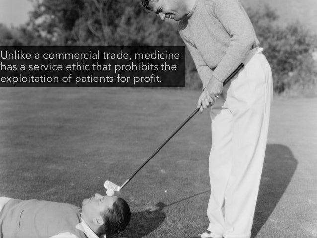 Unlike a commercial trade, medicine has a service ethic that prohibits the exploitation of patients for profit.
