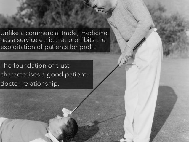 Unlike a commercial trade, medicine has a service ethic that prohibits the exploitation of patients for profit. The foundat...