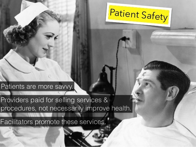 Patient Safety Patients are more savvy. Providers paid for selling services & procedures, not necessarily improve health. ...