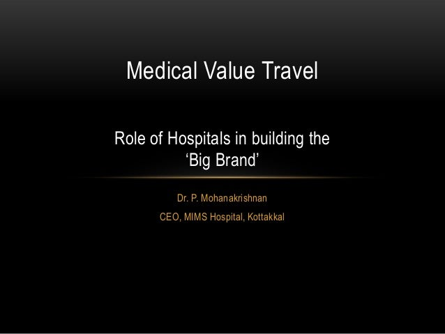 Medical Value Travel Role of Hospitals in building the 'Big Brand' Dr. P. Mohanakrishnan CEO, MIMS Hospital, Kottakkal