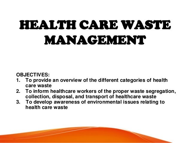 HEALTH CARE WASTE MANAGEMENT OBJECTIVES: 1. To provide an overview of the different categories of health care waste 2. To ...