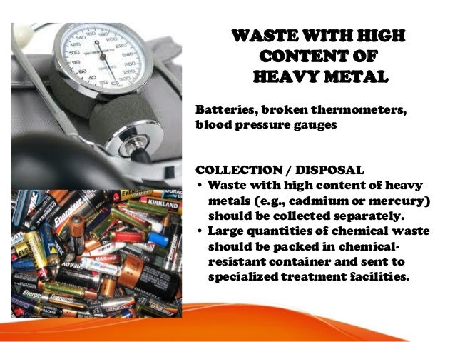 WASTE WITH HIGH CONTENT OF HEAVY METAL Batteries, broken thermometers, blood pressure gauges COLLECTION / DISPOSAL • Waste...