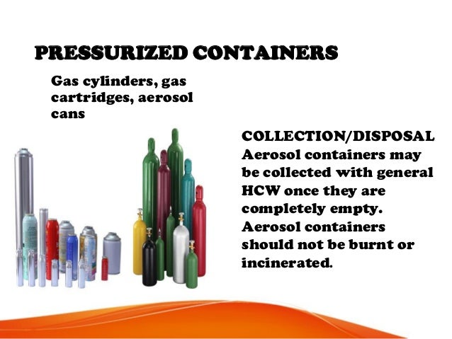 PRESSURIZED CONTAINERS Gas cylinders, gas cartridges, aerosol cans COLLECTION/DISPOSAL Aerosol containers may be collected...