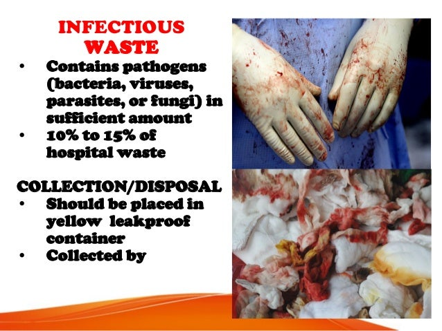 INFECTIOUS WASTE • Contains pathogens (bacteria, viruses, parasites, or fungi) in sufficient amount • 10% to 15% of hospit...