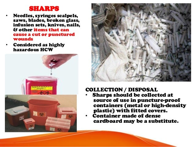 SHARPS • Needles, syringes scalpels, saws, blades, broken glass, infusion sets, knives, nails, & other items that can caus...