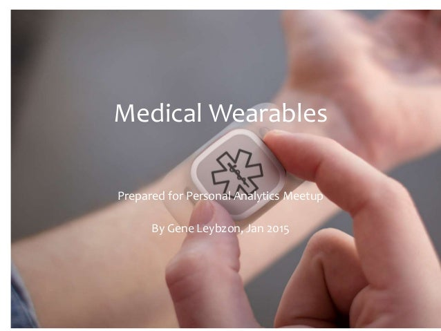 Medical Wearables Prepared for Personal Analytics Meetup By Gene Leybzon, Jan 2015