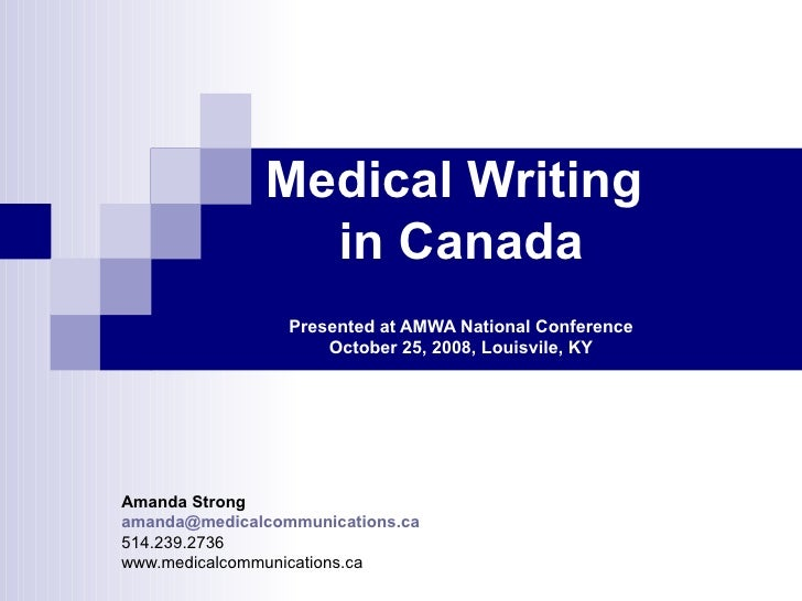 Medical Writing  in Canada Presented at AMWA National Conference October 25, 2008, Louisvile, KY Amanda Strong [email_addr...