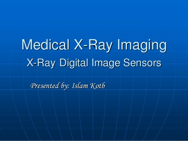 Medical X-Ray Imaging X-Ray Digital Image Sensors Presented by: Islam Kotb