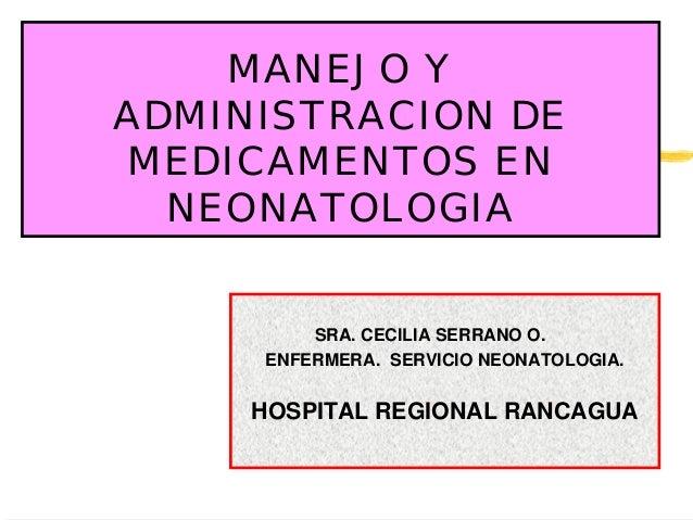MANEJO YADMINISTRACION DEMEDICAMENTOS ENNEONATOLOGIASRA. CECILIA SERRANO O.ENFERMERA. SERVICIO NEONATOLOGIA.HOSPITAL REGIO...