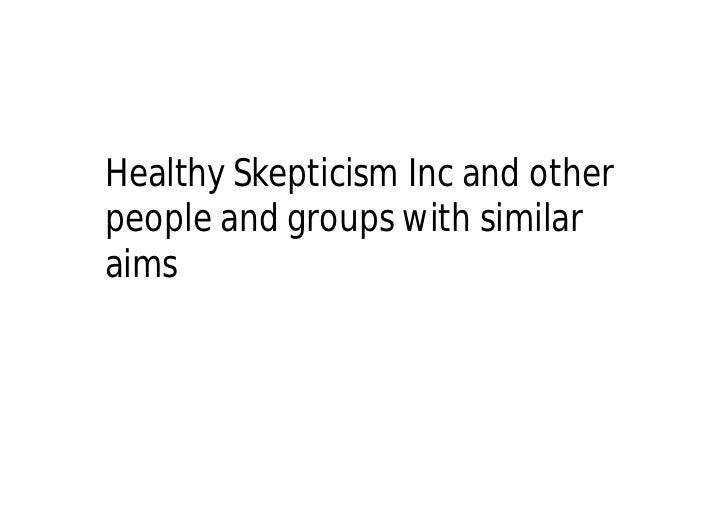 Healthy Skepticism Inc and other people and groups with similar aims