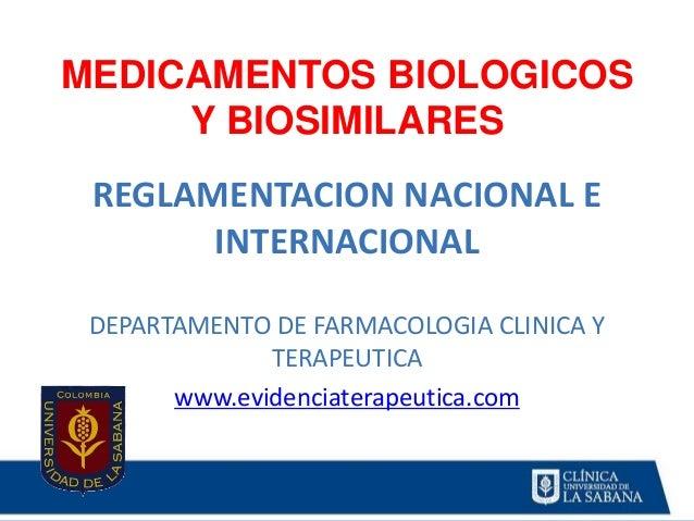 MEDICAMENTOS BIOLOGICOS Y BIOSIMILARES REGLAMENTACION NACIONAL E INTERNACIONAL DEPARTAMENTO DE FARMACOLOGIA CLINICA Y TERA...