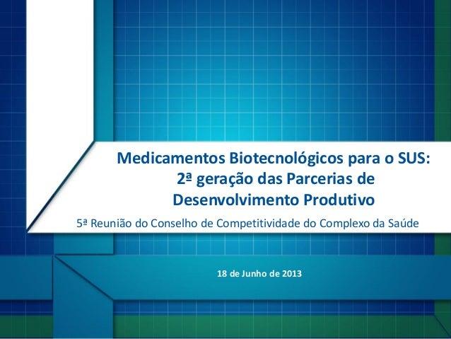 18 de Junho de 2013Medicamentos Biotecnológicos para o SUS:2ª geração das Parcerias deDesenvolvimento Produtivo5ª Reunião ...