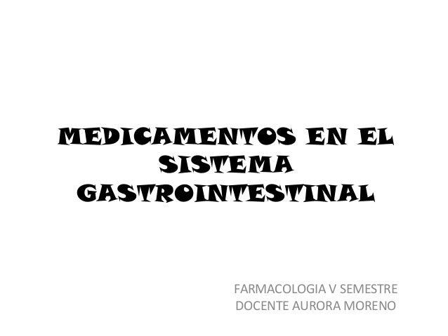 MEDICAMENTOS EN EL     SISTEMA GASTROINTESTINAL         FARMACOLOGIA V SEMESTRE         DOCENTE AURORA MORENO