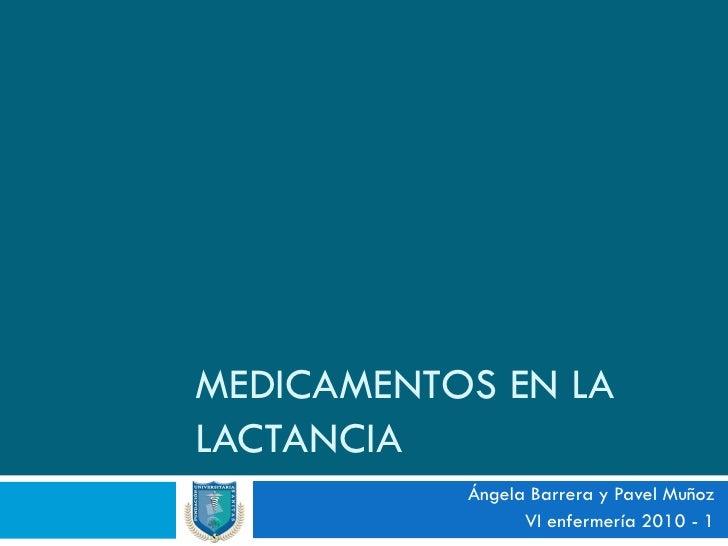 MEDICAMENTOS EN LA LACTANCIA            Ángela Barrera y Pavel Muñoz                  VI enfermería 2010 - 1