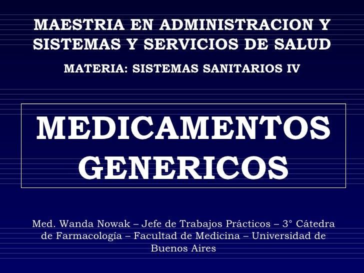 MAESTRIA EN ADMINISTRACION Y SISTEMAS Y SERVICIOS DE SALUD MATERIA: SISTEMAS SANITARIOS IV MEDICAMENTOS GENERICOS Med. Wan...