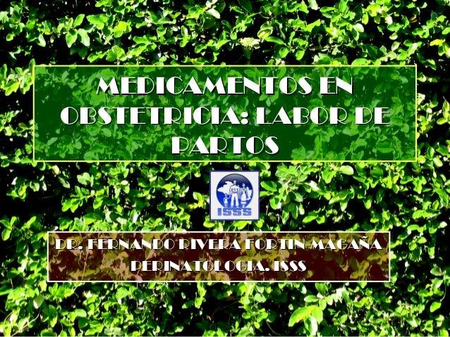 MEDICAMENTOS ENOBSTETRICIA: LABOR DE      PARTOSDR. FERNANDO RIVERA FORTIN-MAGAÑA        PERINATOLOGIA. ISSS