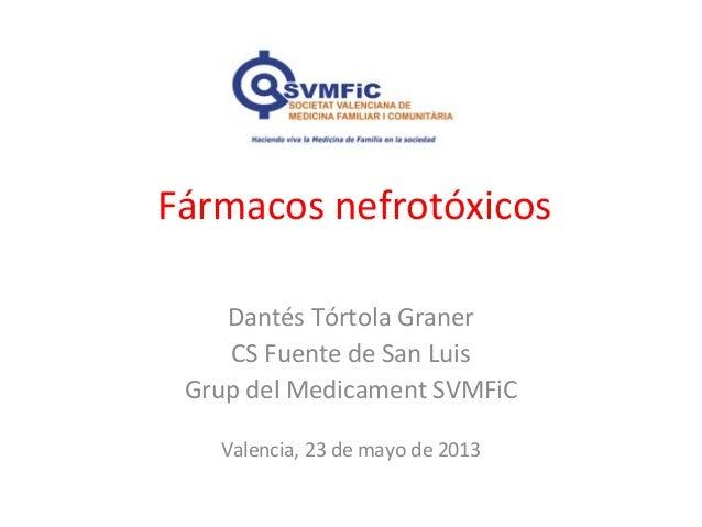 Fármacos nefrotóxicosDantés Tórtola GranerCS Fuente de San LuisGrup del Medicament SVMFiCValencia, 23 de mayo de 2013