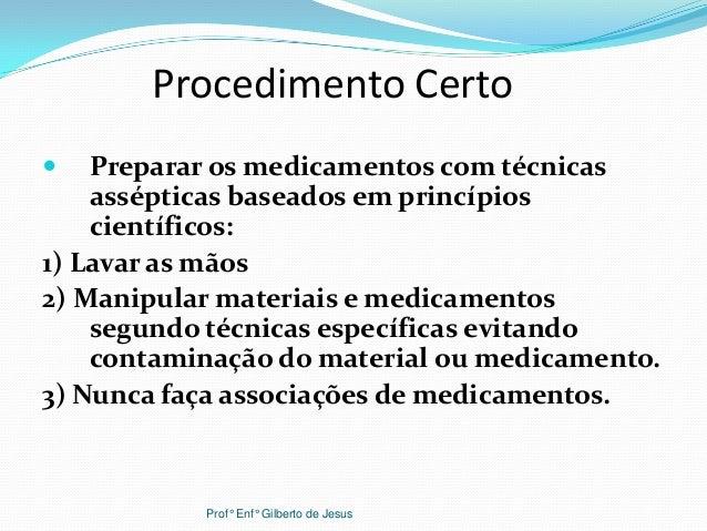 Procedimento Certo Preparar os medicamentos com técnicasassépticas baseados em princípioscientíficos:1) Lavar as mãos2) M...