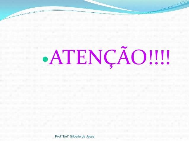 ATENÇÃO!!!!Prof° Enf° Gilberto de Jesus