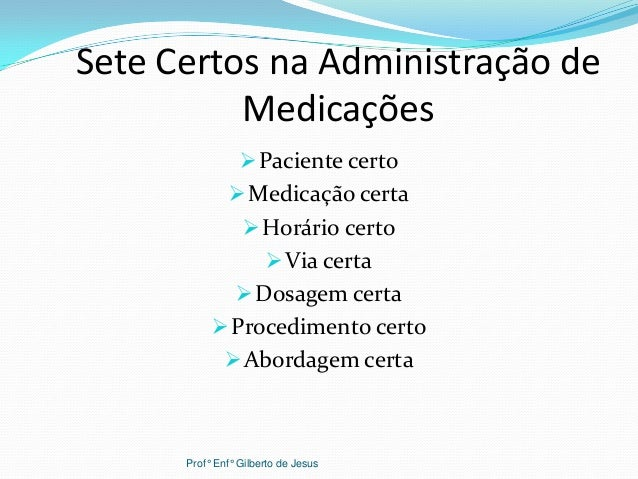 Sete Certos na Administração deMedicaçõesPaciente certoMedicação certaHorário certoVia certaDosagem certaProcediment...
