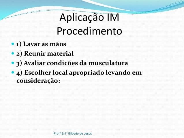 Aplicação IMProcedimento 1) Lavar as mãos 2) Reunir material 3) Avaliar condições da musculatura 4) Escolher local apr...