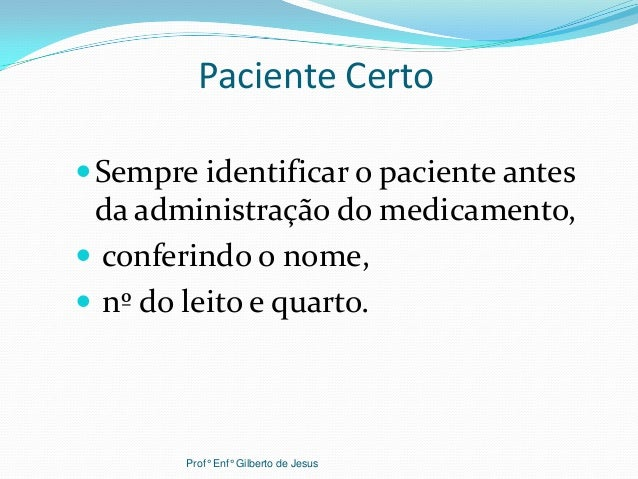 Paciente CertoSempre identificar o paciente antesda administração do medicamento, conferindo o nome, nº do leito e quar...